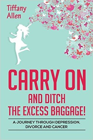 Carry On and Ditch the Excess Baggage! A Journey through Depression, Divorce & Cancer