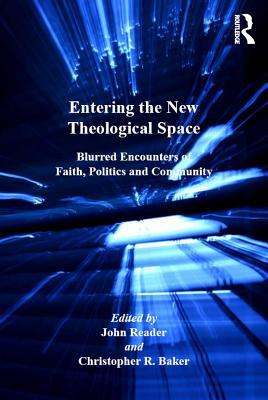 Entering the New Theological Space: Blurred Encounters of Faith, Politics and Community  by  John Reader