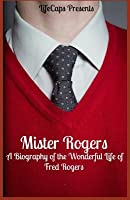 Mister Rogers: A Biography of the Wonderful Life of Fred Rogers