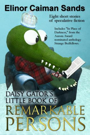 Daisy Gator's Little Book of Remarkable Persons: The Collected Short Fiction