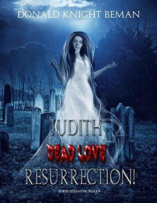Judith Dead Love Resurrection! Anthology - Novel & Narrative Screenplay: 'Hell Hath No Fury Like a Woman Scorned'