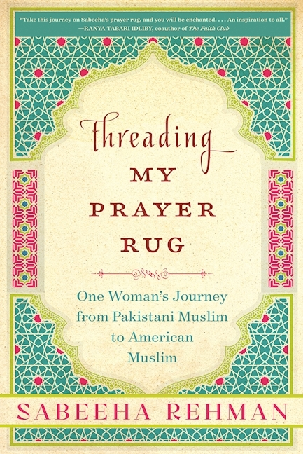 Threading My Prayer Rug One Woman's Journey from Pakistani Muslim to American Muslim