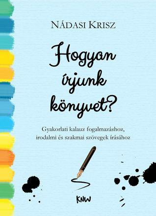 Hogyan írjunk könyvet? - Gyakorlati kalauz  fogalmazáshoz, irodalmi és szakmai szövegek írásához