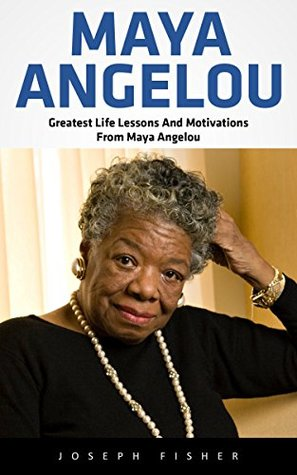 Maya Angelou: Greatest Life Lessons And Motivations From Maya Angelou (Maya Angelou, Inspirational Quotes, Maya Angelou's Biography)
