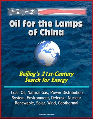 Oil for the Lamps of China - Beijing's 21st-Century Search for Energy: Coal, Oil, Natural Gas, Power Distribution System, Environment, Defense, Nuclear, Renewable, Solar, Wind, Geothermal