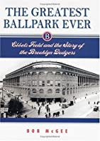 The Greatest Ballpark Ever: Ebbets Field and the Story of the Brooklyn Dodgers