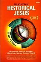 The Mystery of Historical Jesus: Sang Mesias menurut Al-Quran, Alkitab, dan Sumber-Sumber Sejarah