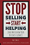 Stop Selling. Start Helping.: And Watch How Your Business Grows!