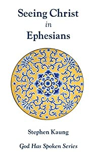Seeing Christ in Ephesians: Seeing Christ in the Church (God Has Spoken - Seeing Christ in the New Testament Book 10)