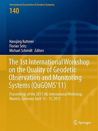 The 1st International Workshop on the Quality of Geodetic Observation and Monitoring Systems (Qugoms'11): Proceedings of the 2011 Iag International Workshop, Munich, Germany April 13-15, 2011
