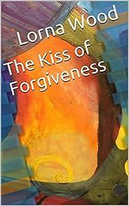 The Kiss of Forgiveness: a memoir