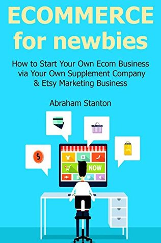 ECOMMERCE FOR NEWBIES: How to Start Your Own Ecom Business via Your Own Supplement Company & Etsy Marketing Business