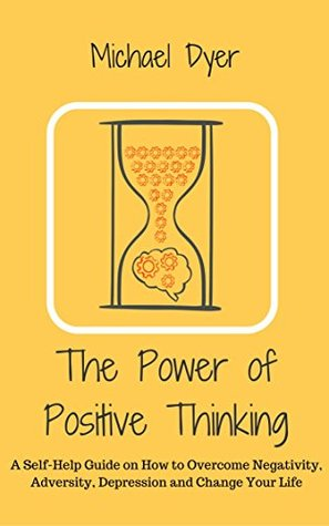 The Power Of Positive Thinking: A Self-Help Guide on How to Overcome Negativity, Adversity, Depression and Change Your Life (Positive Thinking,Motivation,Stop Negative Thinking, Empowerment)