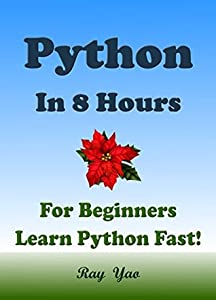 PYTHON: Python in 8 Hours, For Beginners, Learn Python Fast! A Smart Way to Learn Python, Plain & Simple, Learn Python Programming Language in Easy Steps, A Beginner's Guide, Start Coding Today!