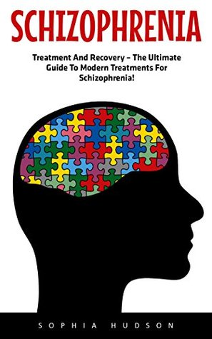 Schizophrenia: Treatment And Recovery – The Ultimate Guide To Modern Treatments For Schizophrenia! (Mental Health, Schizophrenia Paranoia, Mental Illness)