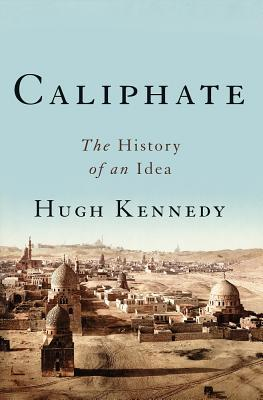 Caliphate The History of an Idea - Hugh Kennedy