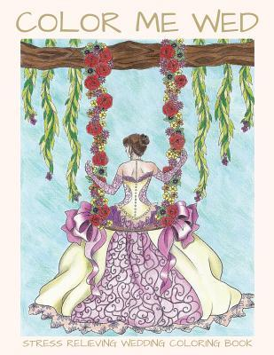 Color Me Wed: Stress Relieving Wedding Coloring Book: Adult Coloring Book, Wedding Coloring Book, Bride to Be, Bridal Shower Gifts