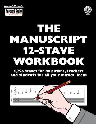 The Manuscript 12-Stave Workbook: 1,296 Staves for Musicians, Teachers and Students for All Your Musical Ideas