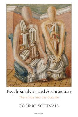 The Inside and the Outside: Psychoanalysis and Architecture  by  Cosimo Schinaia
