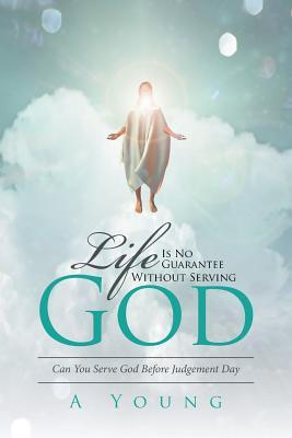 Life Is No Guarantee Without Serving God: Can You Serve God Before Judgement Day