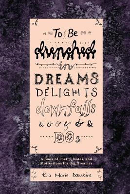 To Be Drenched in Dreams, Delights, Downfalls, and Dos: A book of poetry, notes, and motivations for the dreamer