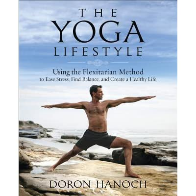 The Yoga Lifestyle Using The Flexitarian Method To Ease Stress Find Balance And Create A Healthy Life By Doron Hanoch