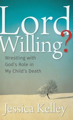 Lord Willing?: Wrestling with Gods Role in My Childs Death  by  Jessica Kelley