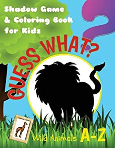 Guess What? Wild Animals A-Z. Shadow Game & Coloring Book for Kids: Activity Book for Boys or Girls Age 5-9, with Drawings & Quizzes of Wild Creatures in Alphabetical Order, for Painting & Framing!