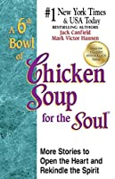6th Bowl of Chicken Soup for the Soul: More Stories to Open the Heart and Rekindle the Spirit