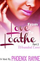 From Love to Loathe Part 2 Wounded Love: Wounded Love