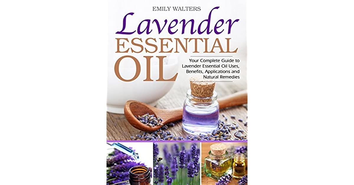 Lavender Essential Oil Your Complete Guide To Lavender Essential Oil Uses Benefits Applications And Natural Remedies By Emily Walters