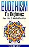 Buddhism: Buddhism For Beginners: Your Guide To Buddhist Teachings - Achieve Happiness And Peace Whilst On The Path To Enlightenment!