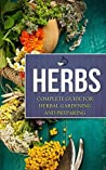 Herbs: Complete Guide for Herbal Gardening and Preparing