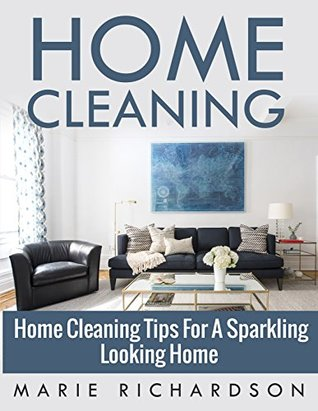 Home Cleaning: Home Cleaning Tips For A Sparkling Looking Home (Declutter, Organizing, Schedule, Spotless)