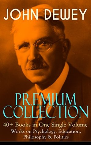 JOHN DEWEY Premium Collection – 40+ Books in One Single Volume: Works on Psychology, Education, Philosophy & Politics: Democracy and Education, The Schools ... Language, German Philosophy and Politics...