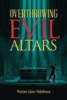 Overthrowing Evil Altars by Uzor Ndekwu