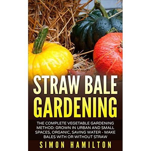 Straw Bale Gardening The Complete Vegetable Gardening Method Grown