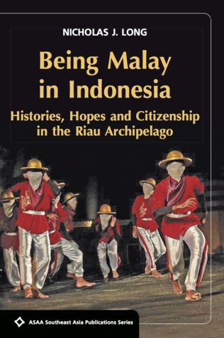 Being Malay in Indonesia: Histories: Hopes and Citizenship in the Riau Archipelago