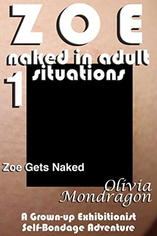 Zoe Gets Naked: A Young Womans Exhibitionist Self-Bondage Adventure (Zoe Naked in College Book 1)