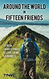 Around the World in Fifteen Friends: Fifteen Stories of Love, Crime, and Kindness