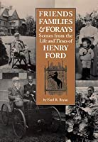 Friends, Families & Forays: Scenes from the Life and Times of Henry Ford