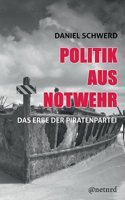 Politik aus Notwehr by Daniel Schwerd