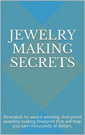 Jewelry Making Secrets: Revealed! An award-winning, fool-proof jewelery making blueprint that will help you earn thousands of dollars.