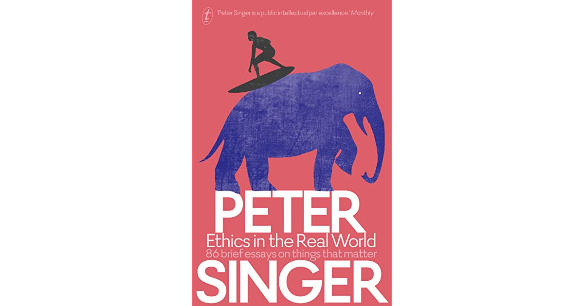 ethics in the real world brief essays on things that matter by ethics in the real world 86 brief essays on things that matter by peter singer