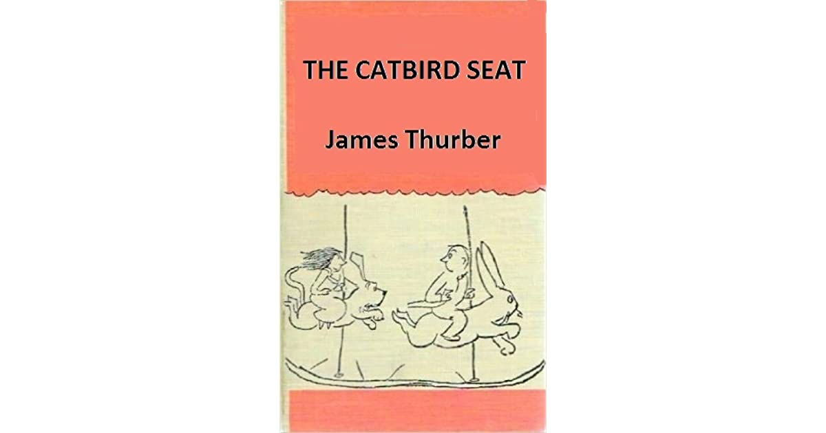 the catbird seat by james thurber Humor is the style that established ohio-born james thurber's  textual  analysis 5: the catbird seat the last but definitely not the least of.