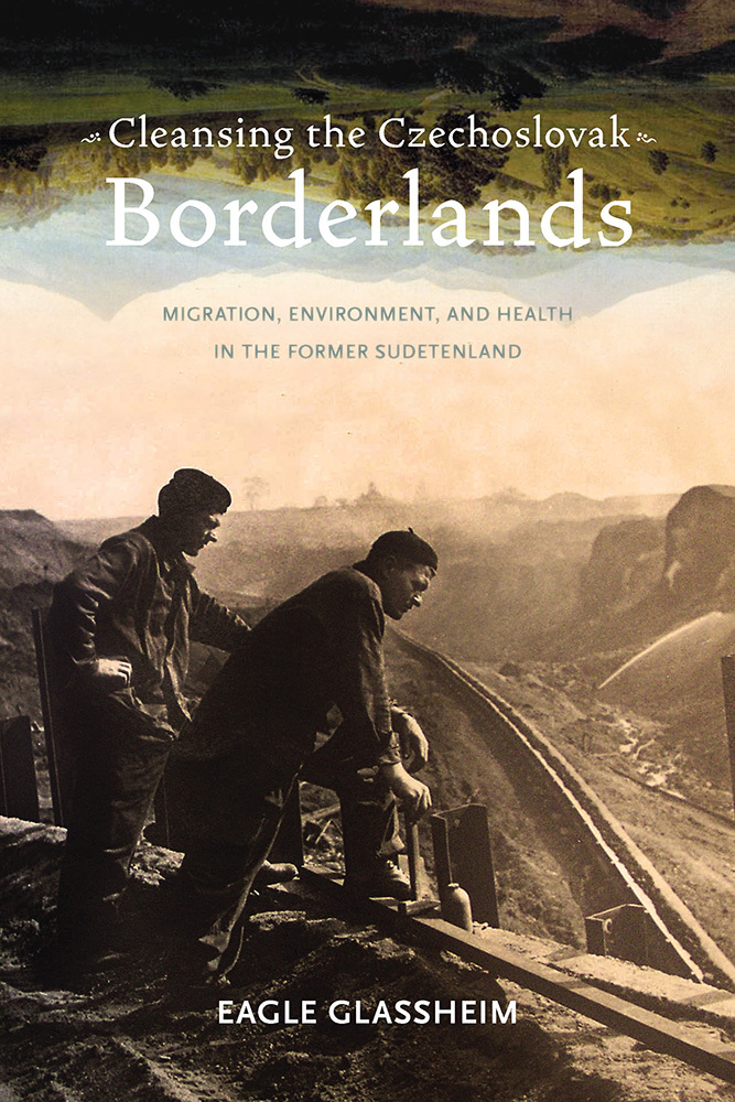 Cleansing the Czechoslovak Borderlands Migration, Environment, and Health in the Former Sudetenland