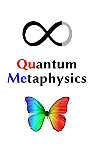 Quantum Metaphysics: Consciousness, Spacetime, Life, Your Reality, and the Mysteries of the Universe Explained