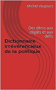 Dictionnaire irrévérencieux de la politique: Des dénis aux dégâts et aux défis