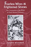 Fearless Wives And Frightened Shrews: The Construction Of The Witch In Early Modern Germany