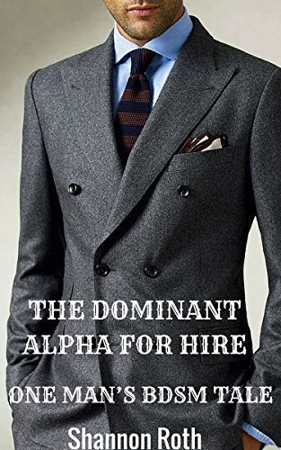 The Dominant Alpha For Hire: The Ultimate BDSM Tale Shannon Roth